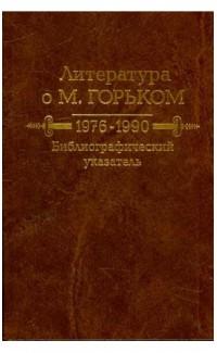 Literatura o M Gor'kom 1976-1990 Bibliograficheskii ukazatel' [Literature on M. Gorky 1976-1990 Bibliographic index]