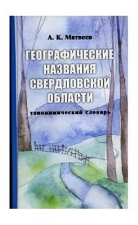 Geograficheskie nazvaniia Sverdlovskoi oblasti: slovar' [Geographical names of Sverdlovsk region: toponymic dictionary]