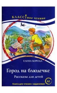 Город на блюдечке. Рассказы для детей. Чтение для студентов (А2)