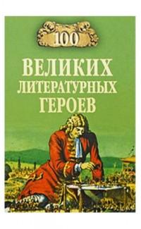 100 velikikh literaturnykh geroev [100 Greatest Literary Heroes]