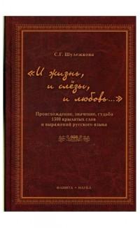 I zhizn' i slezy i liubov'.. Proiskhozhdenie znachenie sud'ba 1500 krylatykh [Origin, meaning, and fate of 1500 expressions]