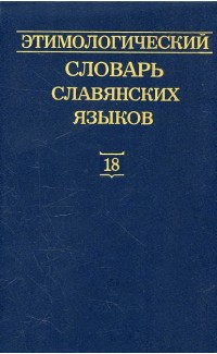 Etimologicheskii slovar' slavianskikh iazykov Vypusk 18 [Etymological dictionary of Slavic languages. Issue 18]